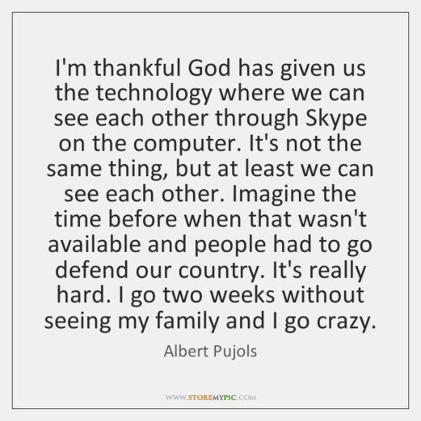 I'm thankful God has given us the technology where we can see ...