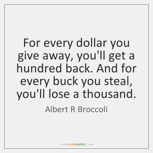 For every dollar you give away, you'll get a hundred back. And ...
