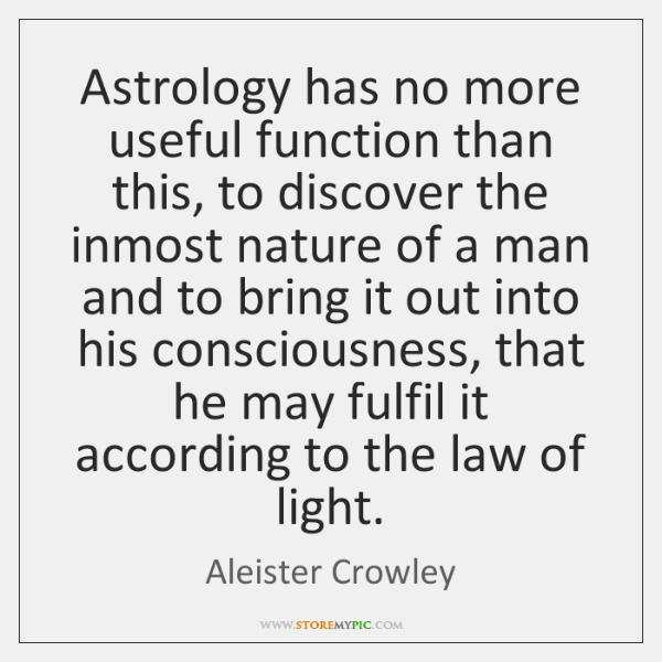 Astrology has no more useful function than this, to discover the inmost ...