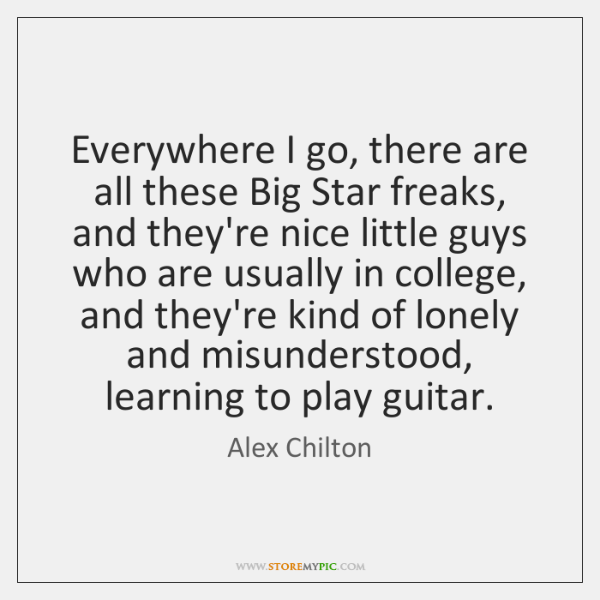 Everywhere I go, there are all these Big Star freaks, and they're ...