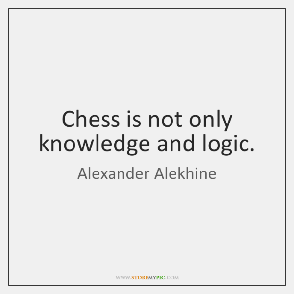 Chess is not only knowledge and logic.
