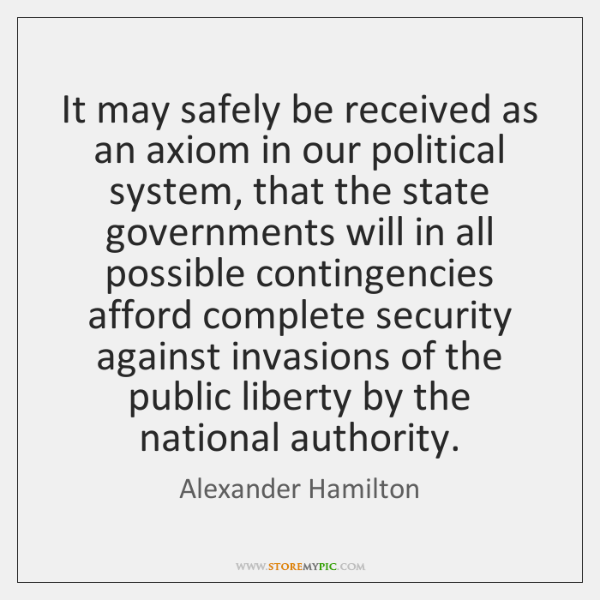 It may safely be received as an axiom in our political system, ...