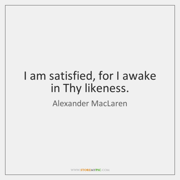 I am satisfied, for I awake in Thy likeness.