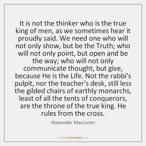 It is not the thinker who is the true king of men, ...
