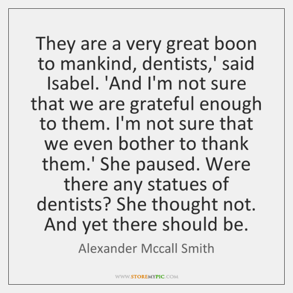 They are a very great boon to mankind, dentists,' said Isabel. ...
