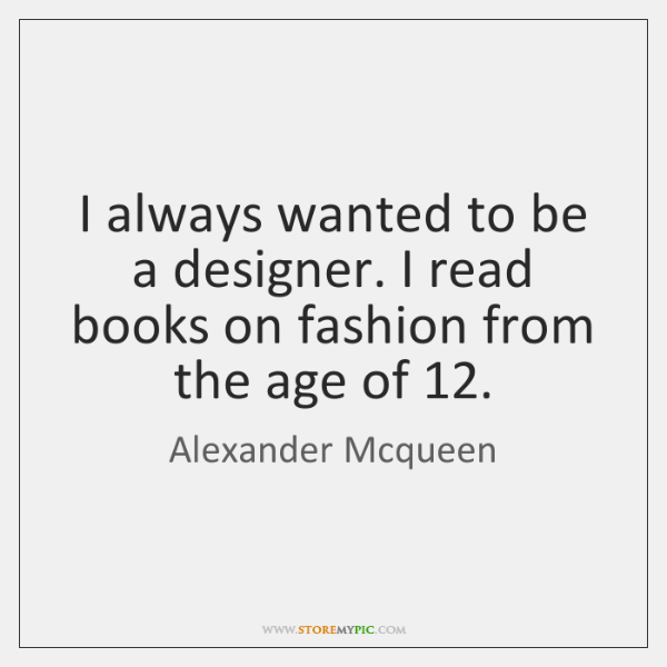 I always wanted to be a designer. I read books on fashion ...