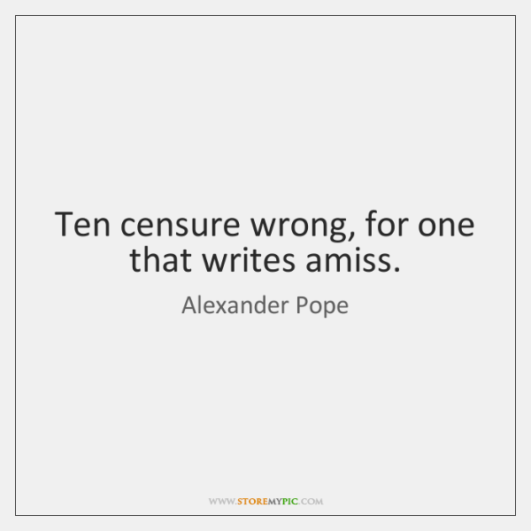 Ten censure wrong, for one that writes amiss.