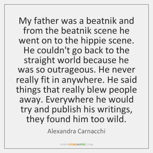 My father was a beatnik and from the beatnik scene he went ...