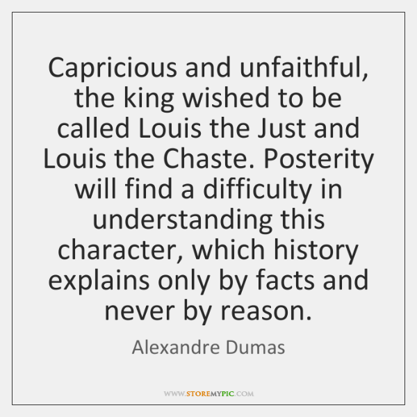 Capricious and unfaithful, the king wished to be called Louis the Just ...