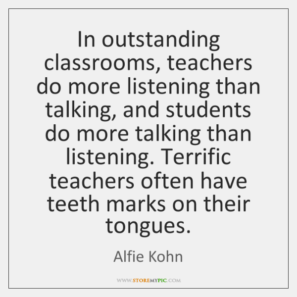 In outstanding classrooms, teachers do more listening than talking, and students do ...