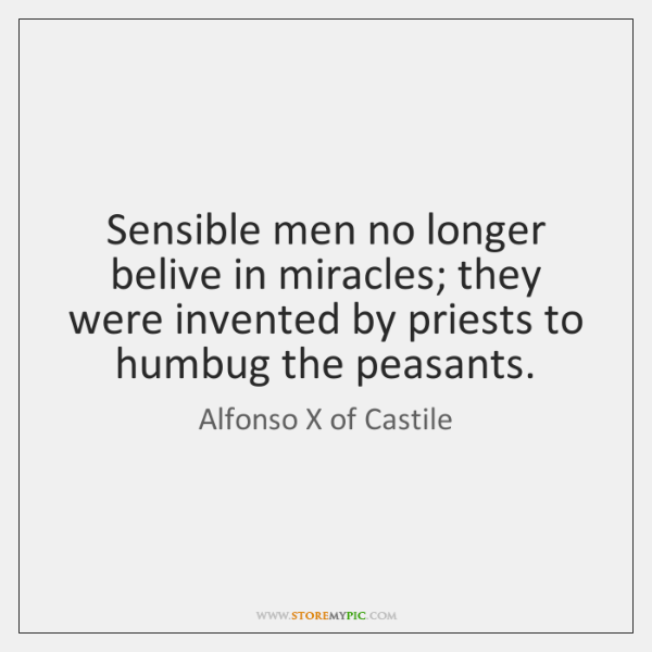 Sensible men no longer belive in miracles; they were invented by priests ...