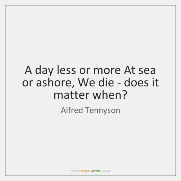 A day less or more At sea or ashore, We die - ...