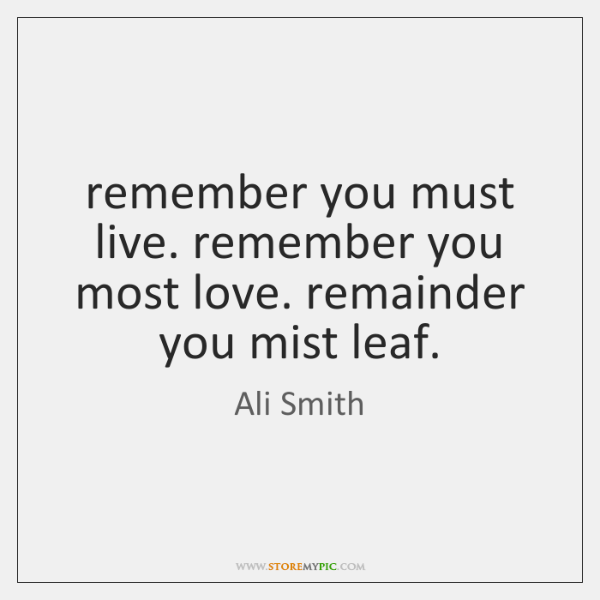 remember you must live. remember you most love. remainder you mist leaf.