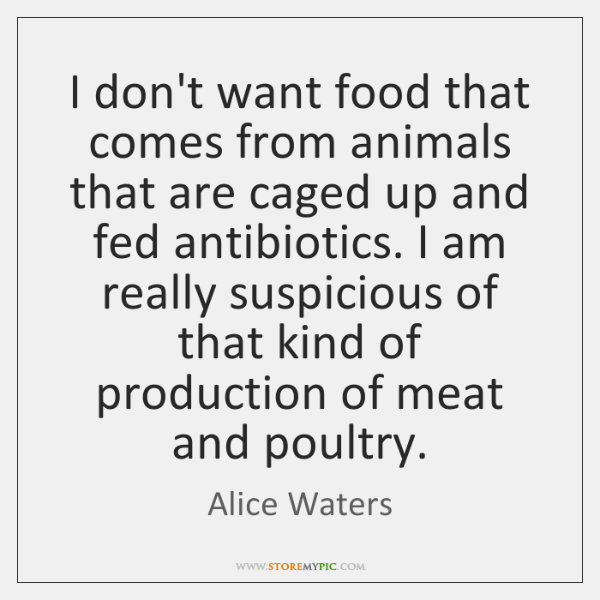 I don't want food that comes from animals that are caged up ...