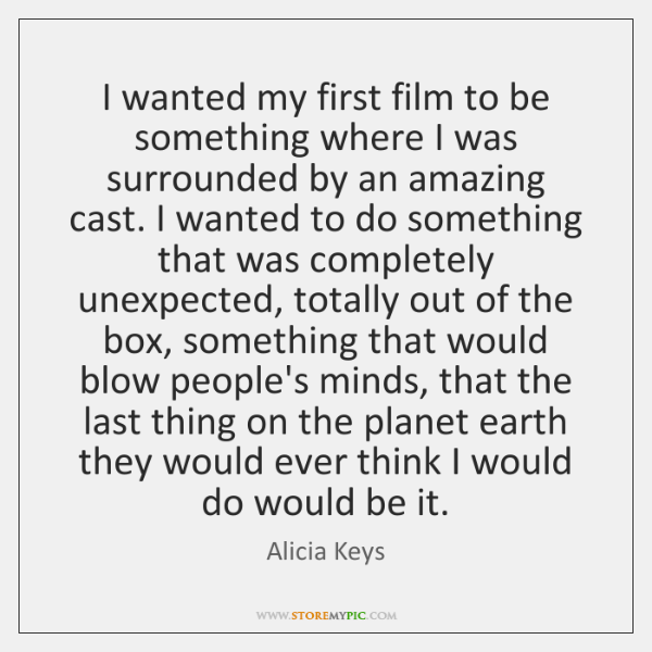 I wanted my first film to be something where I was surrounded ...
