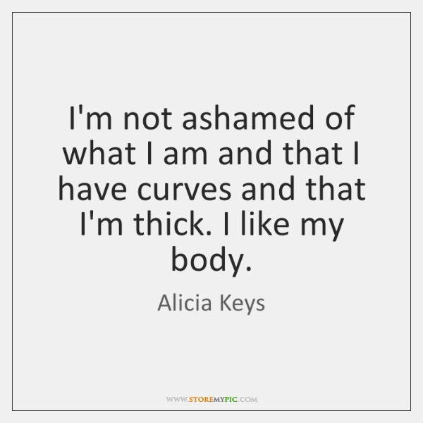 I'm not ashamed of what I am and that I have curves ...
