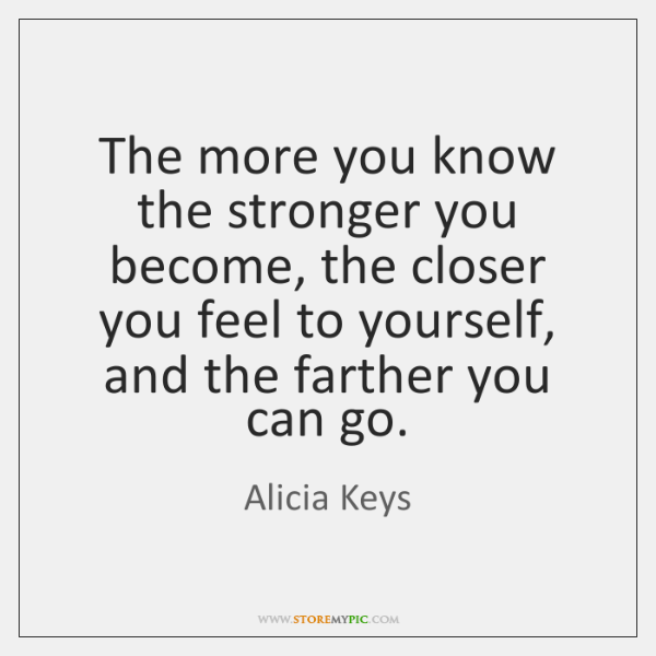 The more you know the stronger you become, the closer you feel ...