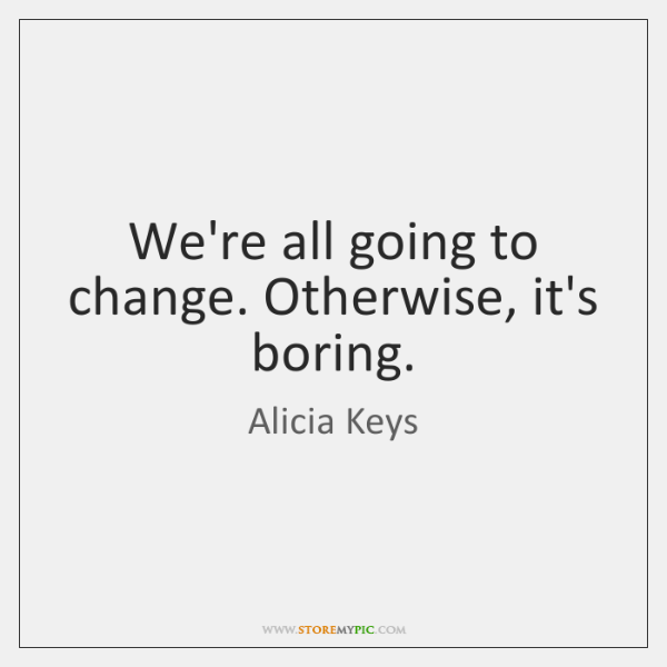 We're all going to change. Otherwise, it's boring.