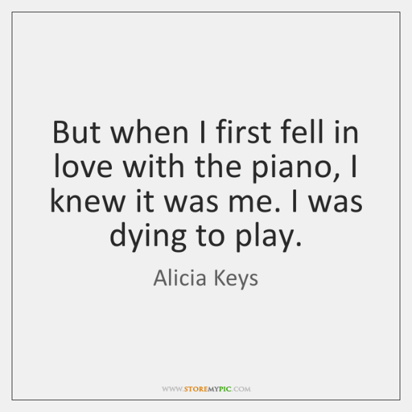 But when I first fell in love with the piano, I knew ...