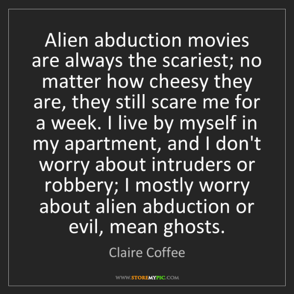 Claire Coffee: Alien abduction movies are always the scariest; no matter...