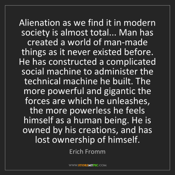 Erich Fromm: Alienation as we find it in modern society is almost...