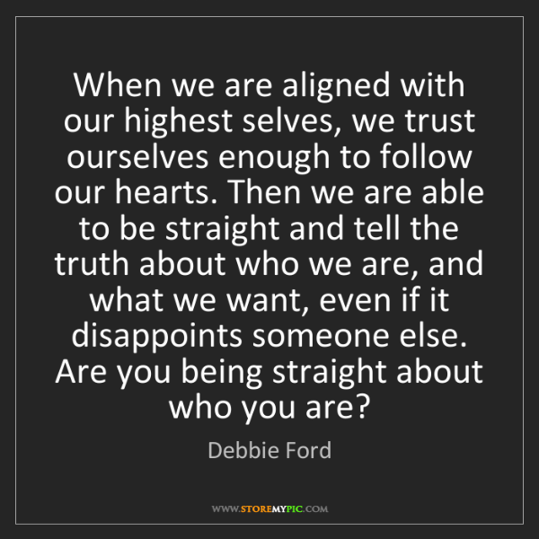 Debbie Ford: When we are aligned with our highest selves, we trust...