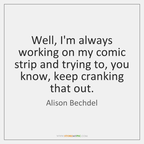 Well, I'm always working on my comic strip and trying to, you ...