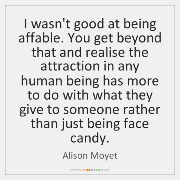 I wasn't good at being affable. You get beyond that and realise ...