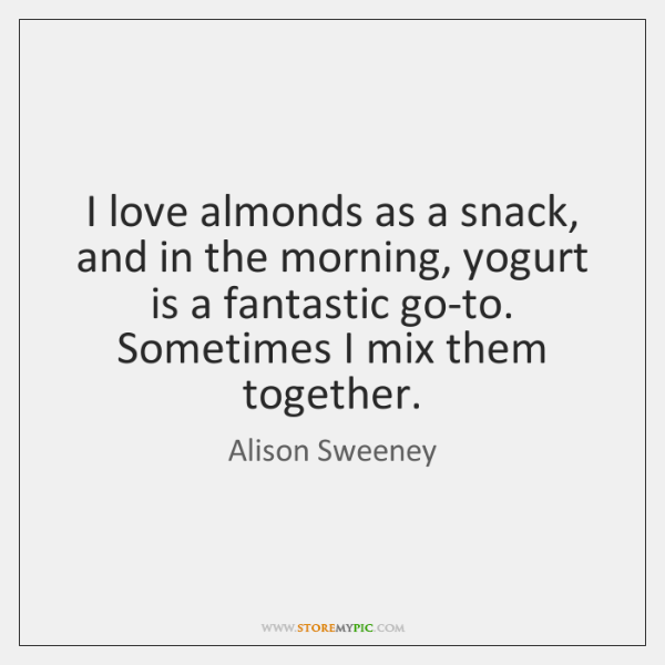 I love almonds as a snack, and in the morning, yogurt is ...