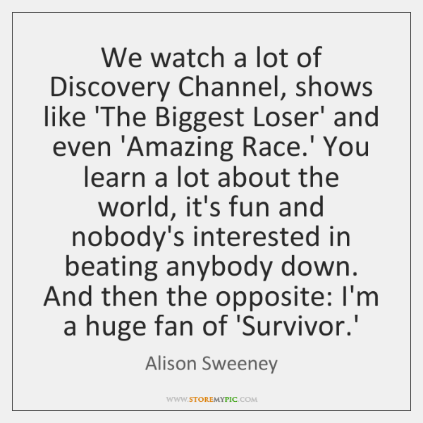 We watch a lot of Discovery Channel, shows like 'The Biggest Loser' ...
