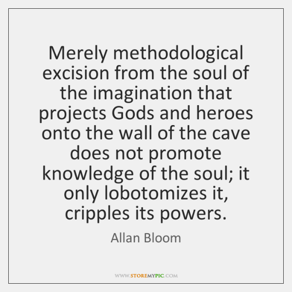 Merely methodological excision from the soul of the imagination that projects Gods ...