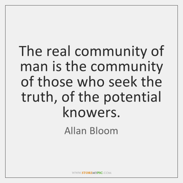 The real community of man is the community of those who seek ...