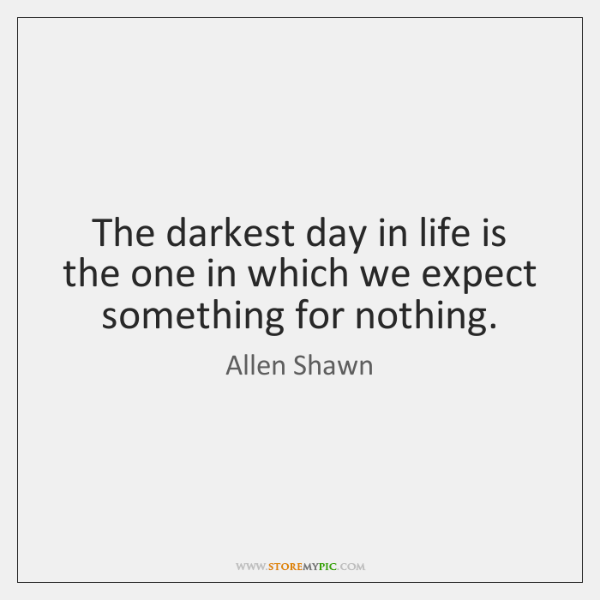 The darkest day in life is the one in which we expect ...