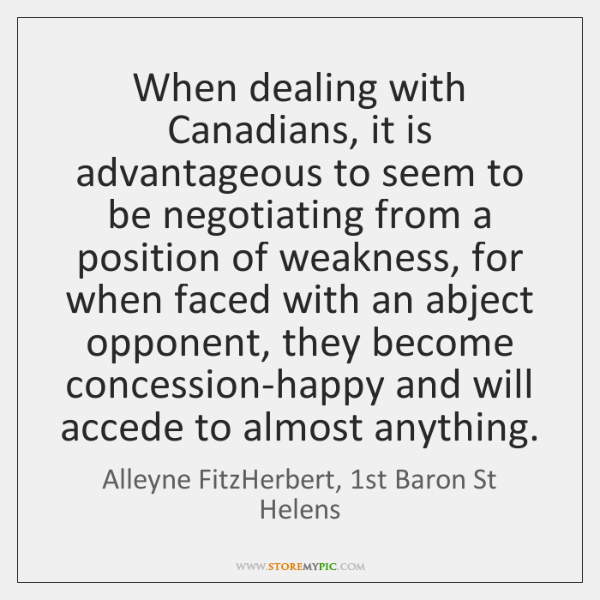 When dealing with Canadians, it is advantageous to seem to be negotiating ...
