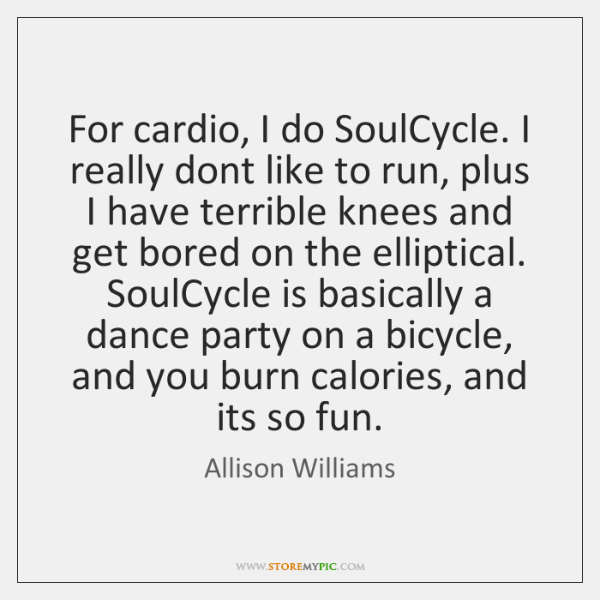 For cardio, I do SoulCycle. I really dont like to run, plus ...
