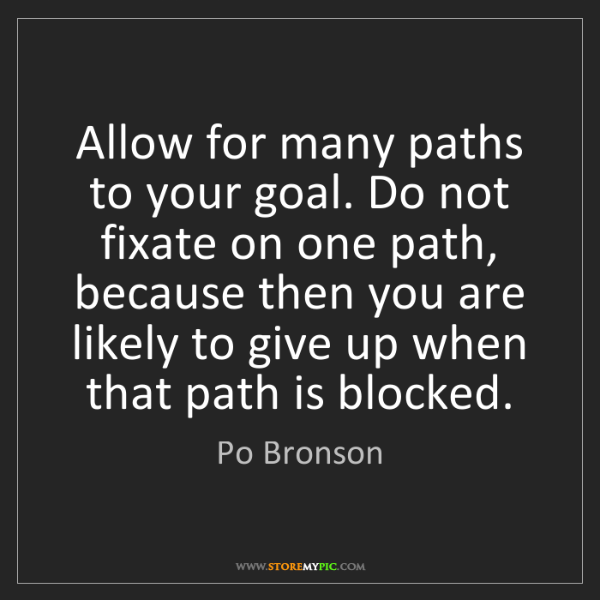 Po Bronson: Allow for many paths to your goal. Do not fixate on one...