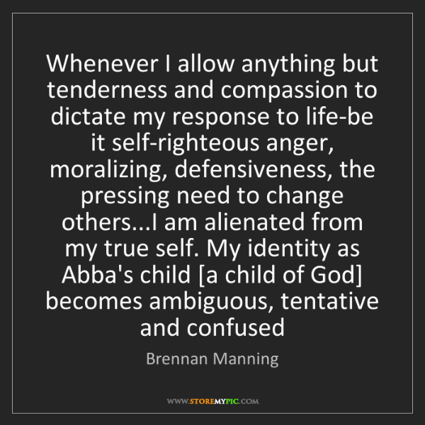 Brennan Manning: Whenever I allow anything but tenderness and compassion...
