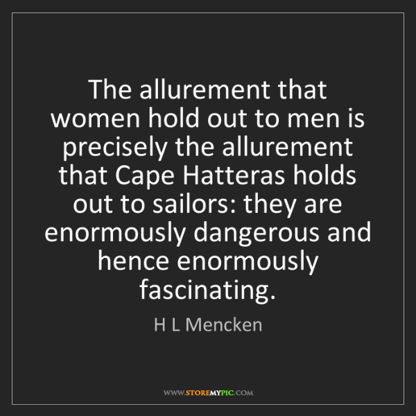 H L Mencken: The allurement that women hold out to men is precisely...