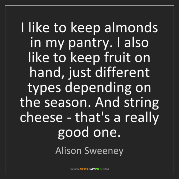 Alison Sweeney: I like to keep almonds in my pantry. I also like to keep...