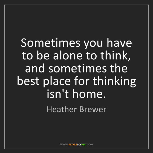Heather Brewer: Sometimes you have to be alone to think, and sometimes...