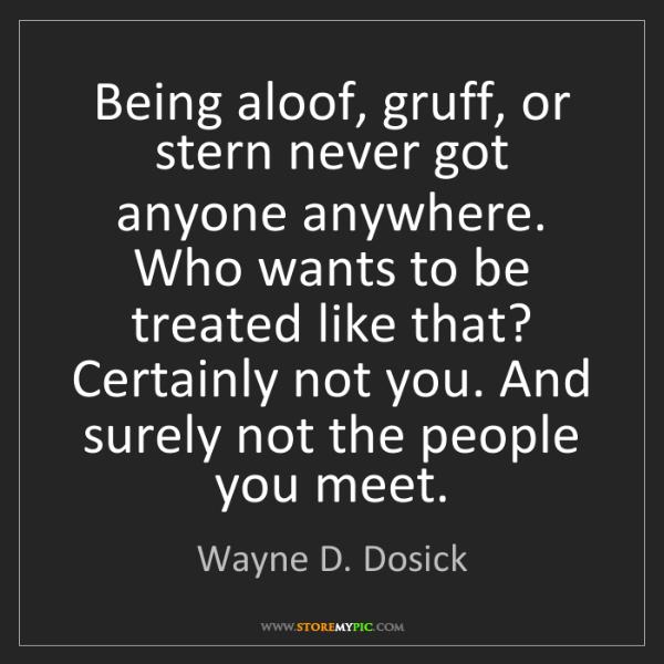 Wayne D. Dosick: Being aloof, gruff, or stern never got anyone anywhere....