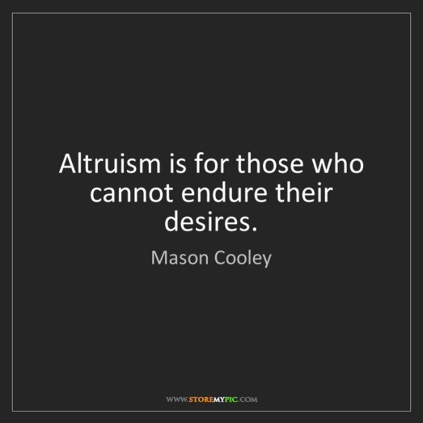 Mason Cooley: Altruism is for those who cannot endure their desires.