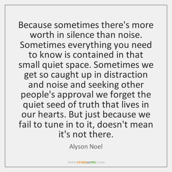 Because sometimes there's more worth in silence than noise. Sometimes everything you ...