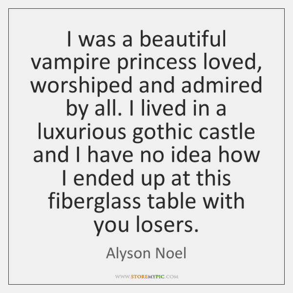 I was a beautiful vampire princess loved, worshiped and admired by all. ...