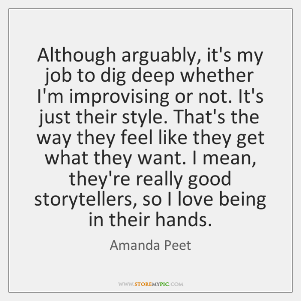 Although arguably, it's my job to dig deep whether I'm improvising or ...
