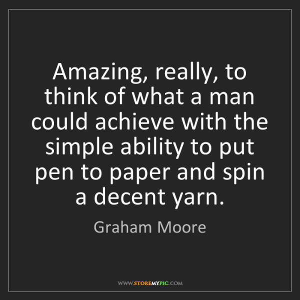 Graham Moore: Amazing, really, to think of what a man could achieve...