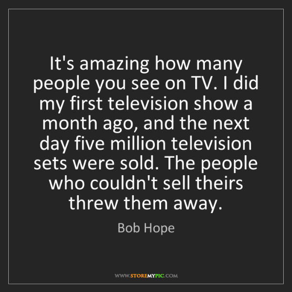 Bob Hope: It's amazing how many people you see on TV. I did my...