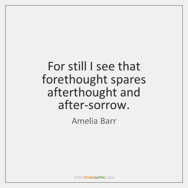 For still I see that forethought spares afterthought and after-sorrow.