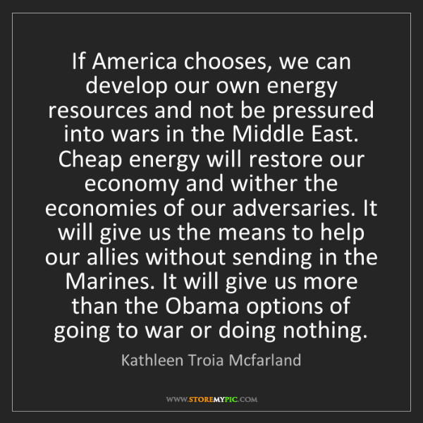 Kathleen Troia Mcfarland: If America chooses, we can develop our own energy resources...