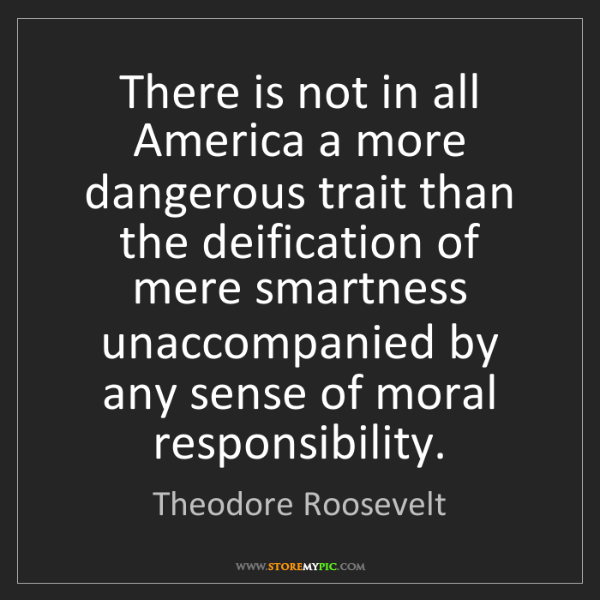 Theodore Roosevelt: There Is Not In All America A More Dangerous Trait Than.